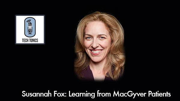 Tech Tonics: Susannah Fox, Learning from MacGyver Patients