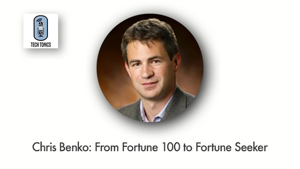 Tech Tonics: Chris Benko, From Fortune 100 to Fortune Seeker