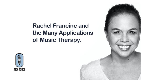 Tech Tonics: Rachel Francine and the Many Applications of Music Therapy
