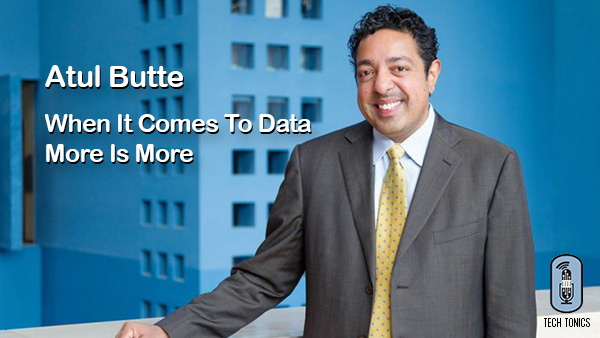 Tech Tonics: Atul Butte – When it Comes to Data, More is More