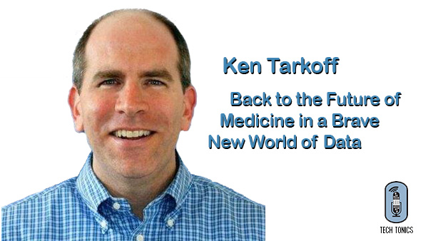 Tech Tonics: Ken Tarkoff – Back to the Future of Medicine in a Brave New World of Data